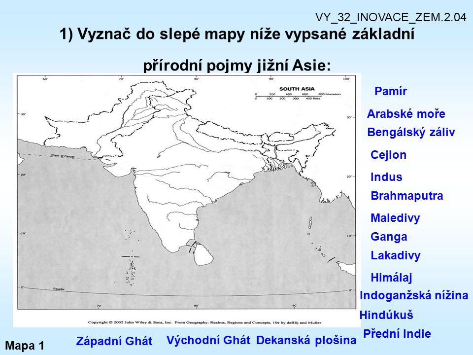 1) Vyznač do slepé mapy níže vypsané základní přírodní pojmy jižní Asie: Mapa 1 VY_32_INOVACE_ZEM.2.04 Pamír Arabské moře Bengálský záliv Cejlon Indus