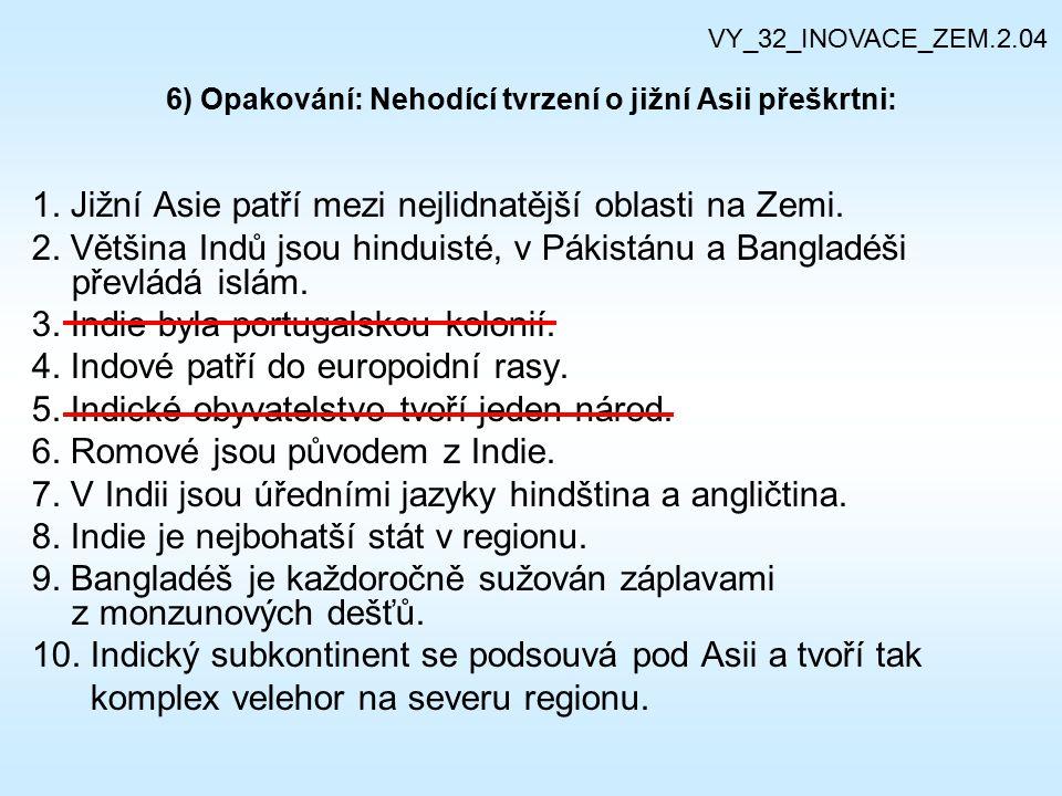 6) Opakování: Nehodící tvrzení o jižní Asii přeškrtni: 1. Jižní Asie patří mezi nejlidnatější oblasti na Zemi. 2. Většina Indů jsou hinduisté, v Pákis