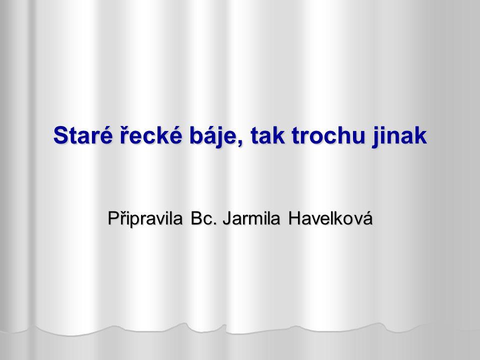 Staré řecké báje, tak trochu jinak Připravila Bc. Jarmila Havelková