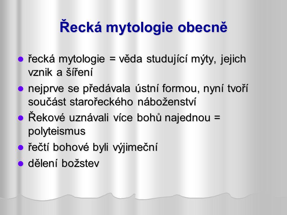 Řecká mytologie obecně řecká mytologie = věda studující mýty, jejich vznik a šíření řecká mytologie = věda studující mýty, jejich vznik a šíření nejprve se předávala ústní formou, nyní tvoří součást starořeckého náboženství nejprve se předávala ústní formou, nyní tvoří součást starořeckého náboženství Řekové uznávali více bohů najednou = polyteismus Řekové uznávali více bohů najednou = polyteismus řečtí bohové byli výjimeční řečtí bohové byli výjimeční dělení božstev dělení božstev