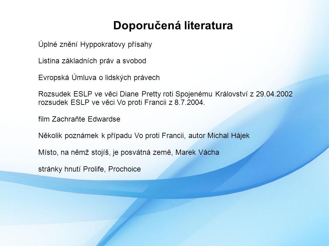 Doporučená literatura Úplné znění Hyppokratovy přísahy Listina základních práv a svobod Evropská Úmluva o lidských právech Rozsudek ESLP ve věci Diane Pretty roti Spojenému Království z 29.04.2002 rozsudek ESLP ve věci Vo proti Francii z 8.7.2004.