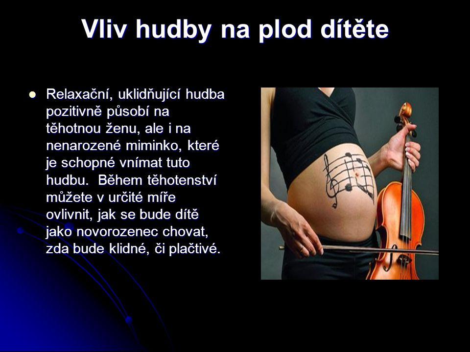 Vliv hudby na plod dítěte Relaxační, uklidňující hudba pozitivně působí na těhotnou ženu, ale i na nenarozené miminko, které je schopné vnímat tuto hu