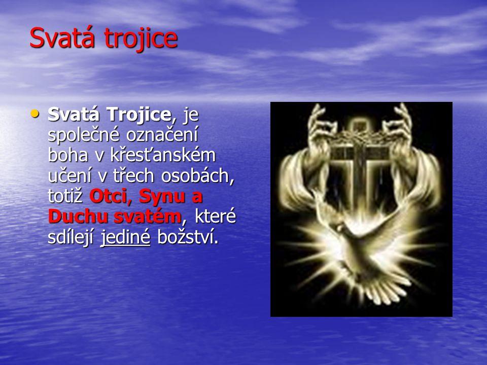 Svatá trojice Svatá Trojice, je společné označení boha v křesťanském učení v třech osobách, totiž Otci, Synu a Duchu svatém, které sdílejí jediné božs