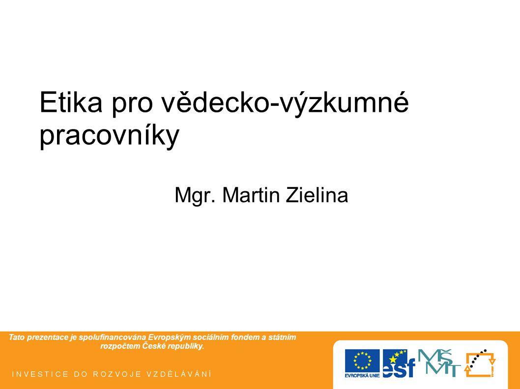 Tato prezentace je spolufinancována Evropským sociálním fondem a státním rozpočtem České republiky. Etika pro vědecko-výzkumné pracovníky Mgr. Martin