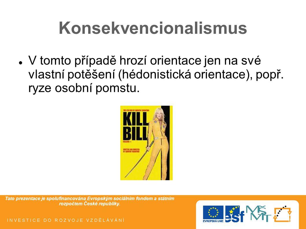 Tato prezentace je spolufinancována Evropským sociálním fondem a státním rozpočtem České republiky. Konsekvencionalismus V tomto případě hrozí orienta