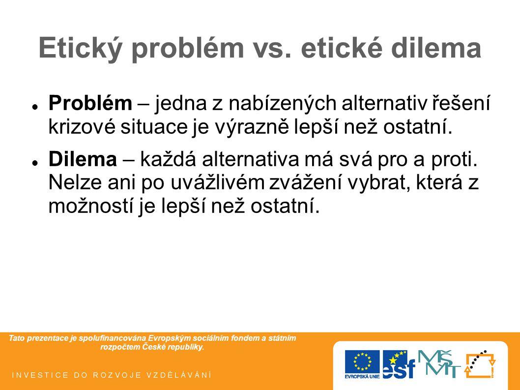 Tato prezentace je spolufinancována Evropským sociálním fondem a státním rozpočtem České republiky. Etický problém vs. etické dilema Problém – jedna z
