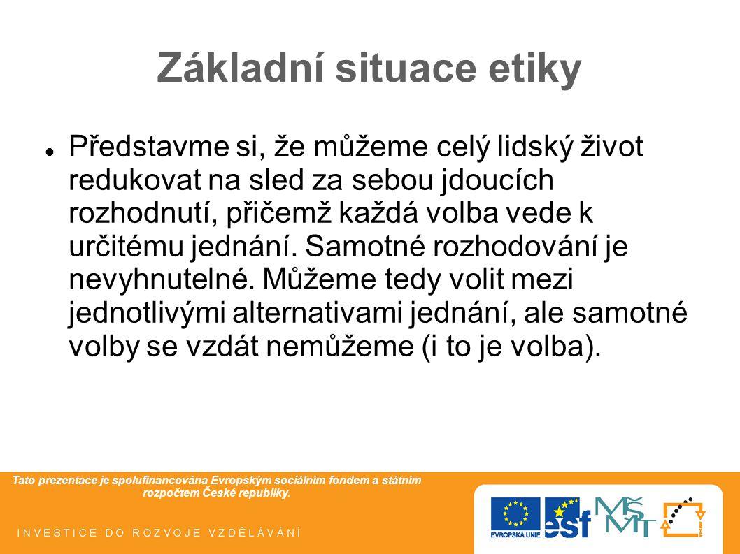 Tato prezentace je spolufinancována Evropským sociálním fondem a státním rozpočtem České republiky. Základní situace etiky Představme si, že můžeme ce