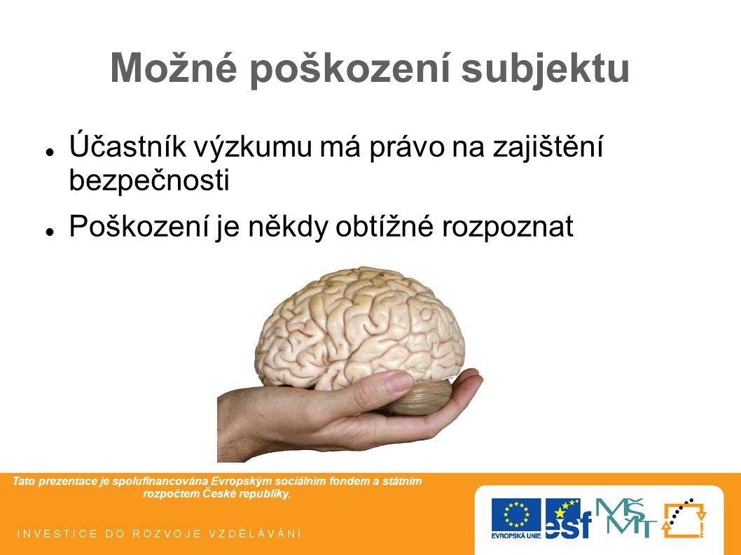 Tato prezentace je spolufinancována Evropským sociálním fondem a státním rozpočtem České republiky. Možné poškození subjektu Účastník výzkumu má právo