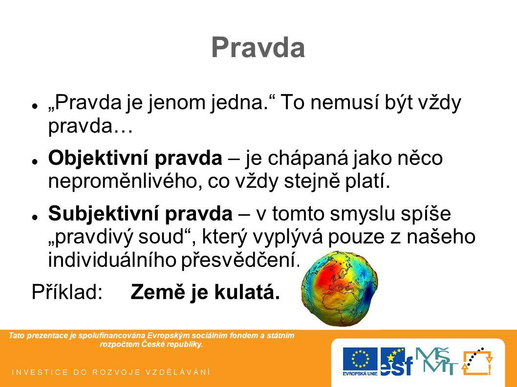 """Tato prezentace je spolufinancována Evropským sociálním fondem a státním rozpočtem České republiky. Pravda """"Pravda je jenom jedna."""" To nemusí být vždy"""