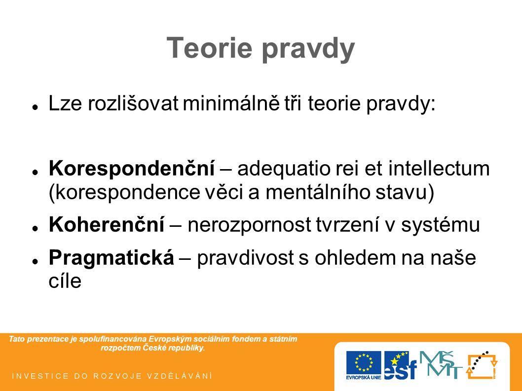 Tato prezentace je spolufinancována Evropským sociálním fondem a státním rozpočtem České republiky. Teorie pravdy Lze rozlišovat minimálně tři teorie