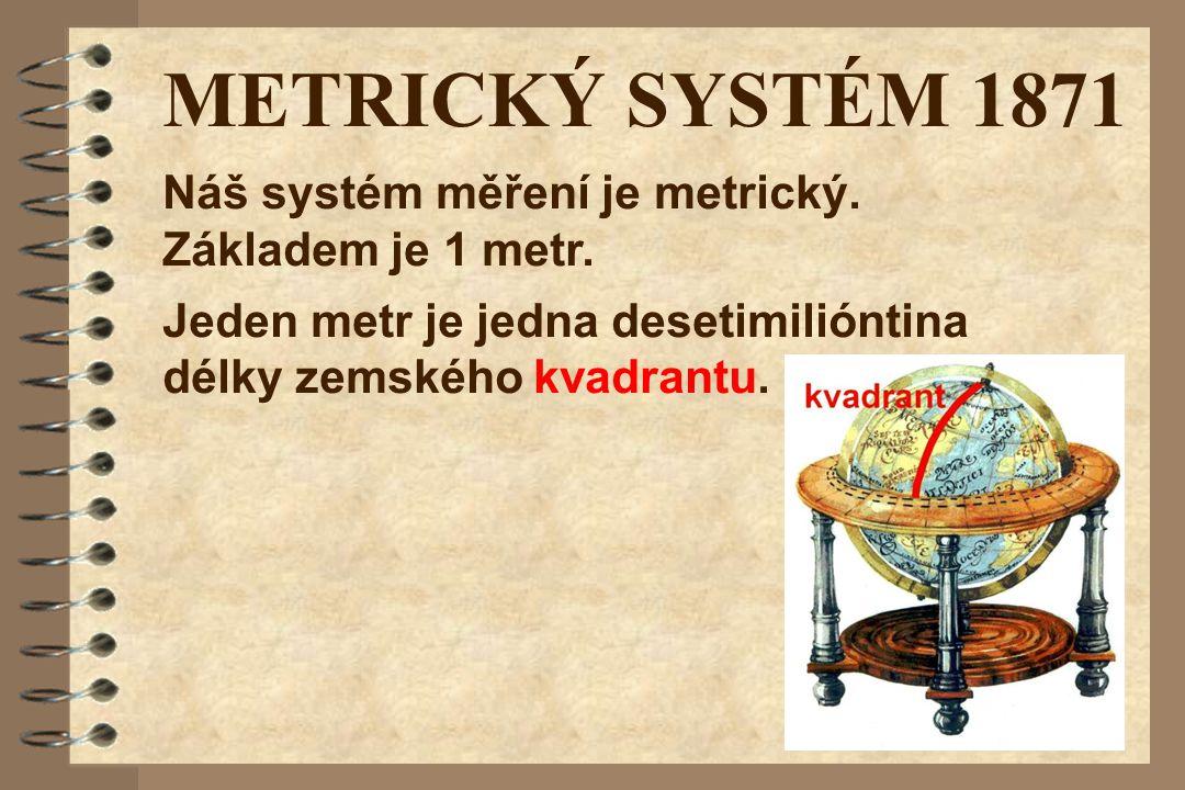 METRICKÝ SYSTÉM 1871 Jeden metr je jedna desetimilióntina délky zemského kvadrantu. Náš systém měření je metrický. Základem je 1 metr.