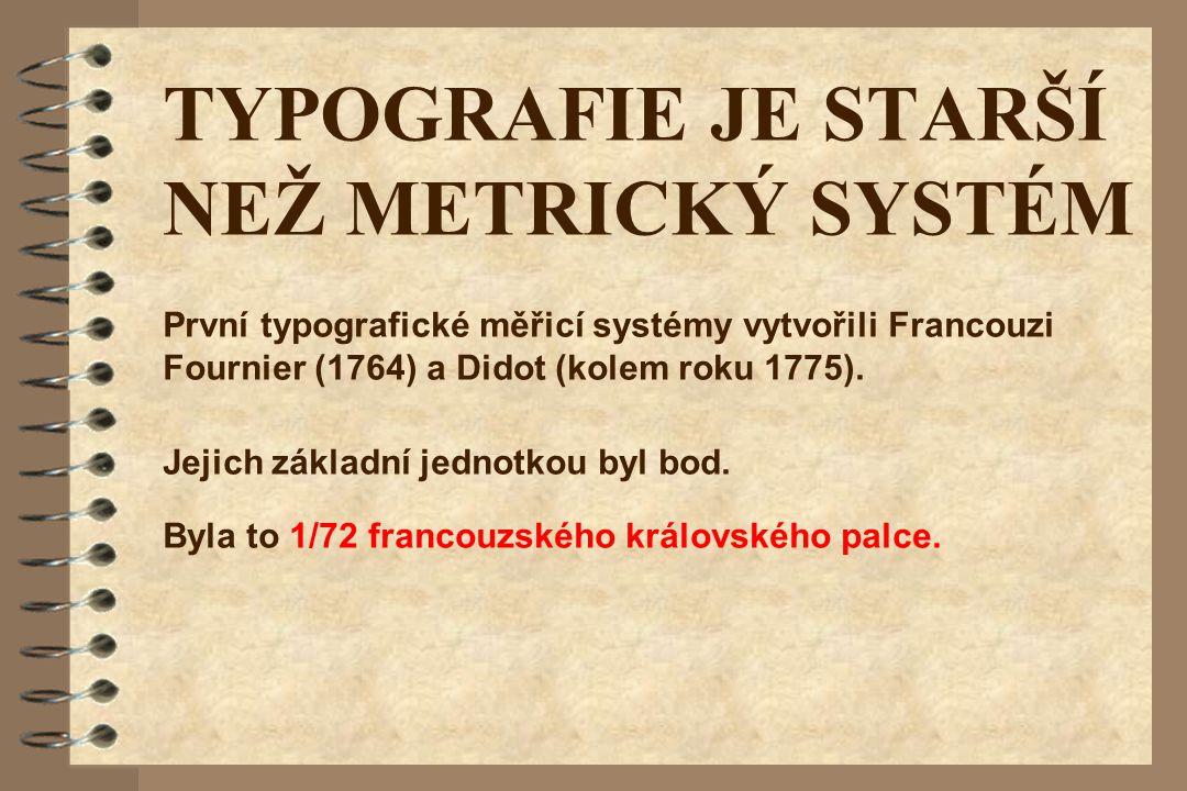 TYPOGRAFIE JE STARŠÍ NEŽ METRICKÝ SYSTÉM Jejich základní jednotkou byl bod. Byla to 1/72 francouzského královského palce. První typografické měřicí sy