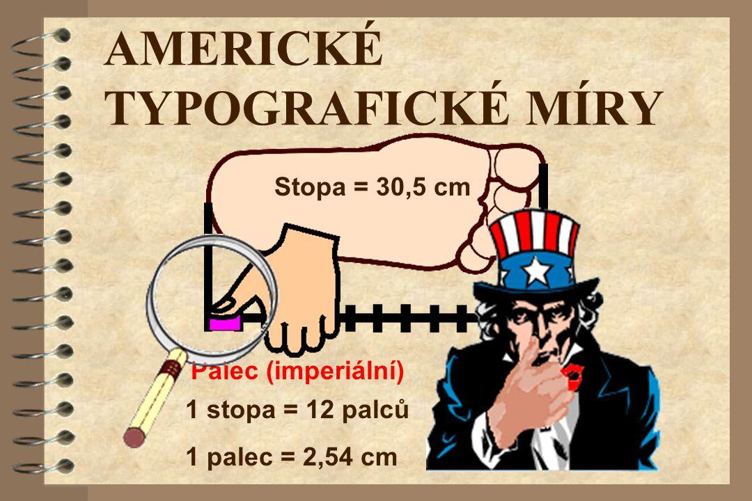 AMERICKÉ TYPOGRAFICKÉ MÍRY Stopa = 30,5 cm Palec (imperiální) 1 stopa = 12 palců 1 palec = 2,54 cm