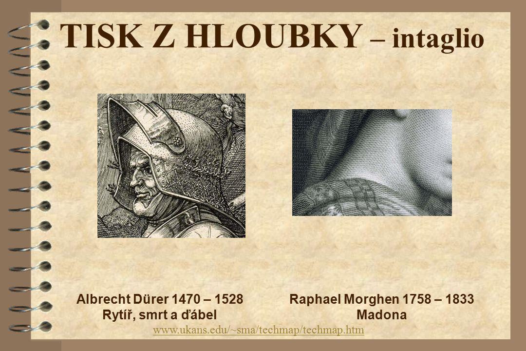 TISK Z HLOUBKY – intaglio www.ukans.edu/~sma/techmap/techmap.htm Raphael Morghen 1758 – 1833 Madona Albrecht Dürer 1470 – 1528 Rytíř, smrt a ďábel