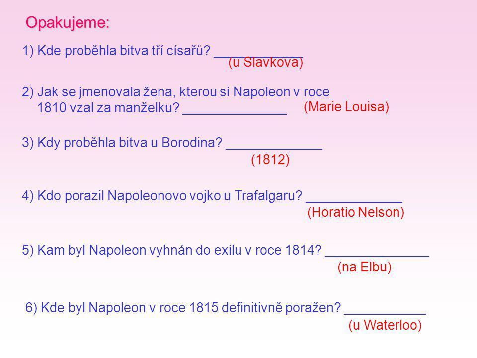 Opakujeme: 1) Kde proběhla bitva tří císařů? ____________ 3) Kdy proběhla bitva u Borodina? _____________ 2) Jak se jmenovala žena, kterou si Napoleon