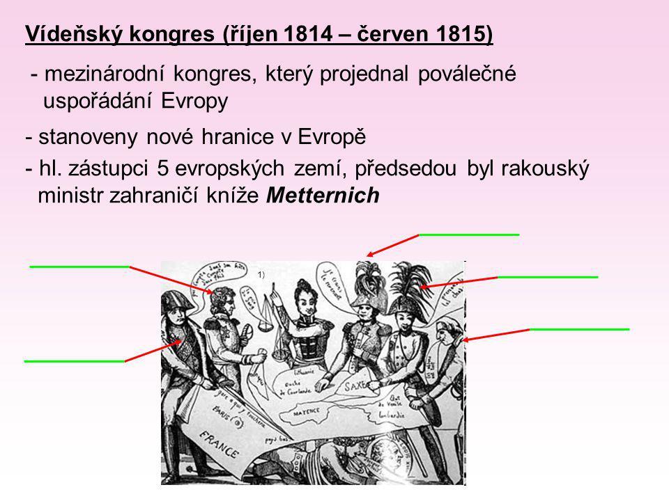 Vídeňský kongres (říjen 1814 – červen 1815) - mezinárodní kongres, který projednal poválečné uspořádání Evropy 1) - stanoveny nové hranice v Evropě -