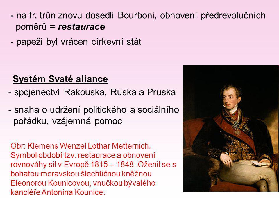 - na fr. trůn znovu dosedli Bourboni, obnovení předrevolučních poměrů = restaurace - papeži byl vrácen církevní stát Systém Svaté aliance - spojenectv