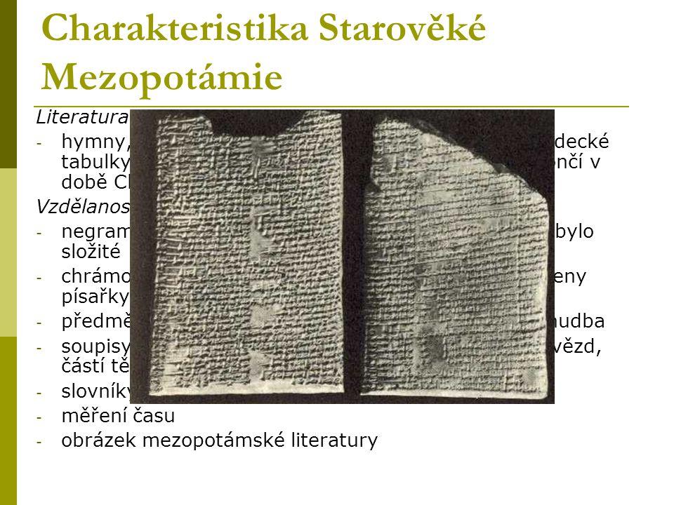 Charakteristika starověké Mezopotámie - Mezopotámie = meziříčí (mesos - prostřední, potamos - řeka) - řeky: Eufrat a Tigris, vývoz tkanin mnoha druhů a dovoz surovin - kameny, kov a dřevo, dopravní prostředky - suroviny: rákos a hlína - důležité suroviny ke vzniku písma Náboženství - stovky božstev různého významu např.: Šamaš - bůh Slunce, Ninurt - bůh války a lovu - nejstarší chrámy - 4.