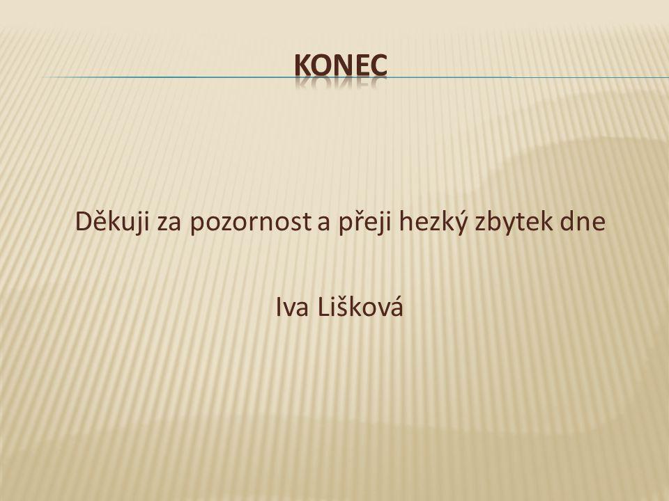 Děkuji za pozornost a přeji hezký zbytek dne Iva Lišková
