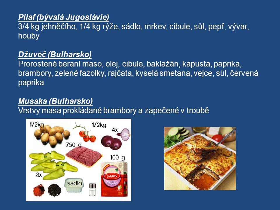 Pilaf (bývalá Jugoslávie) 3/4 kg jehněčího, 1/4 kg rýže, sádlo, mrkev, cibule, sůl, pepř, vývar, houby Džuveč (Bulharsko) Prorostené beraní maso, olej