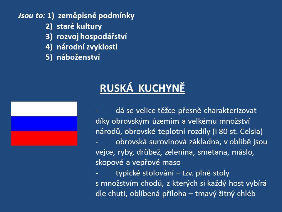 Jsou to: 1) zeměpisné podmínky 2) staré kultury 3) rozvoj hospodářství 4) národní zvyklosti 5) náboženství RUSKÁ KUCHYNĚ - dá se velice těžce přesně c