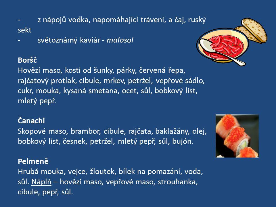 - z nápojů vodka, napomáhající trávení, a čaj, ruský sekt - světoznámý kaviár - malosol Boršč Hovězí maso, kosti od šunky, párky, červená řepa, rajčat