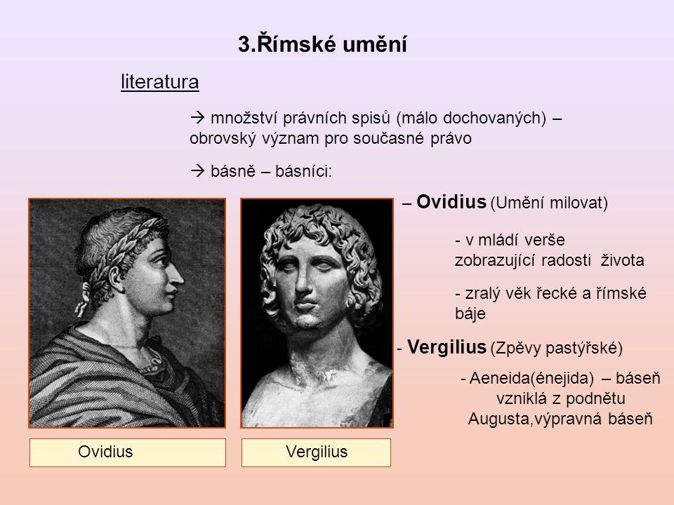 3.Římské umění literatura  množství právních spisů (málo dochovaných) – obrovský význam pro současné právo  básně – básníci: – Ovidius (Umění milovat) - Vergilius (Zpěvy pastýřské) - v mládí verše zobrazující radosti života - zralý věk řecké a římské báje - Aeneida(énejida) – báseň vzniklá z podnětu Augusta,výpravná báseň Ovidius Vergilius