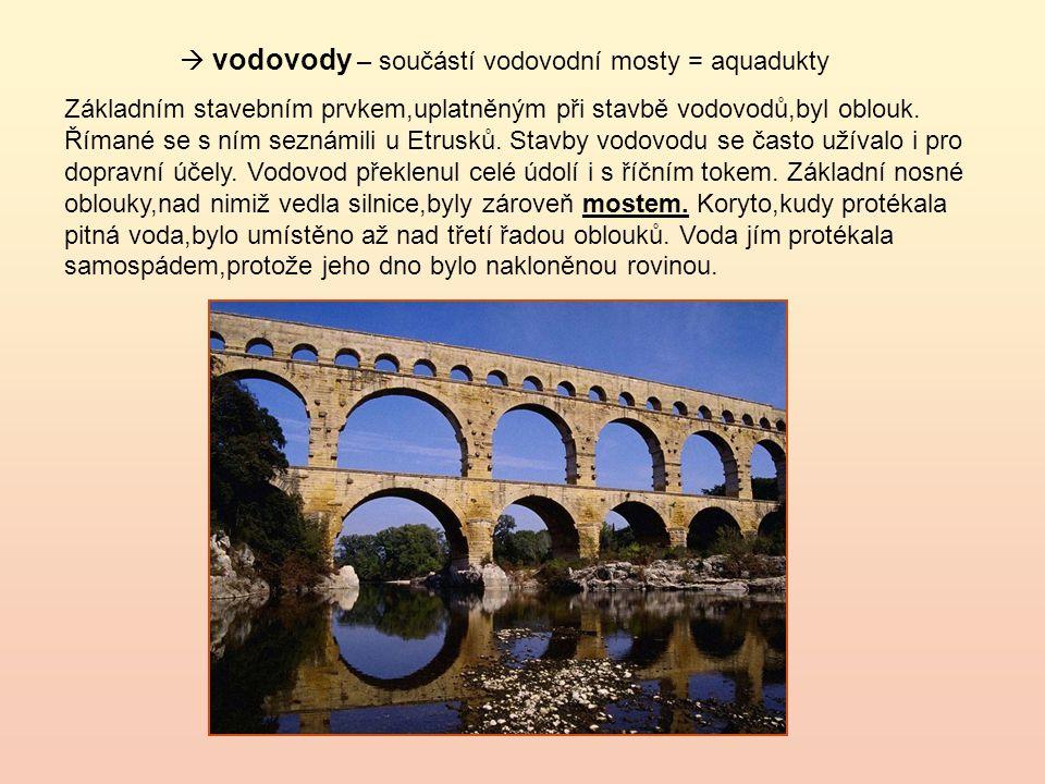  vodovody – součástí vodovodní mosty = aquadukty Základním stavebním prvkem,uplatněným při stavbě vodovodů,byl oblouk.