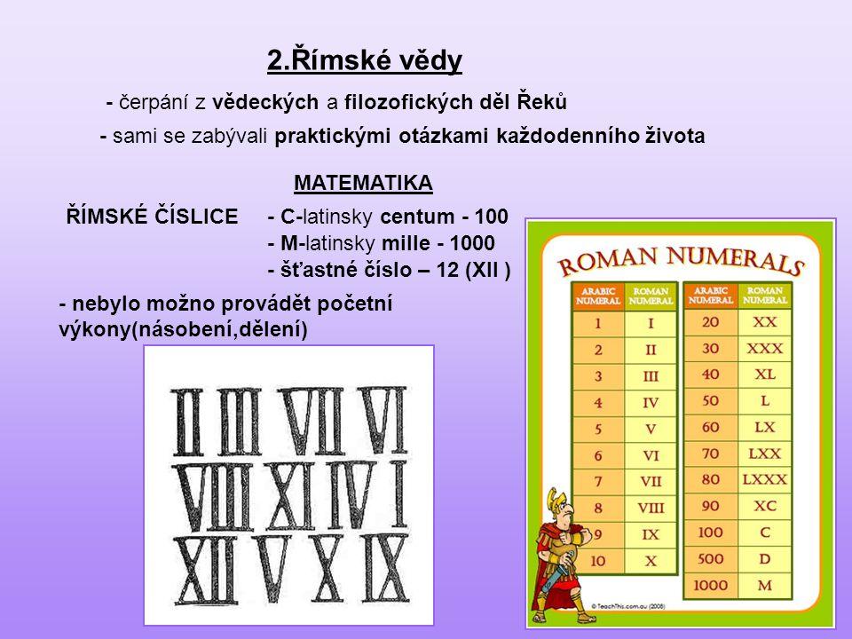 2.Římské vědy - čerpání z vědeckých a filozofických děl Řeků - sami se zabývali praktickými otázkami každodenního života MATEMATIKA ŘÍMSKÉ ČÍSLICE- C-latinsky centum - 100 - M-latinsky mille - 1000 - nebylo možno provádět početní výkony(násobení,dělení) - šťastné číslo – 12 (XII )