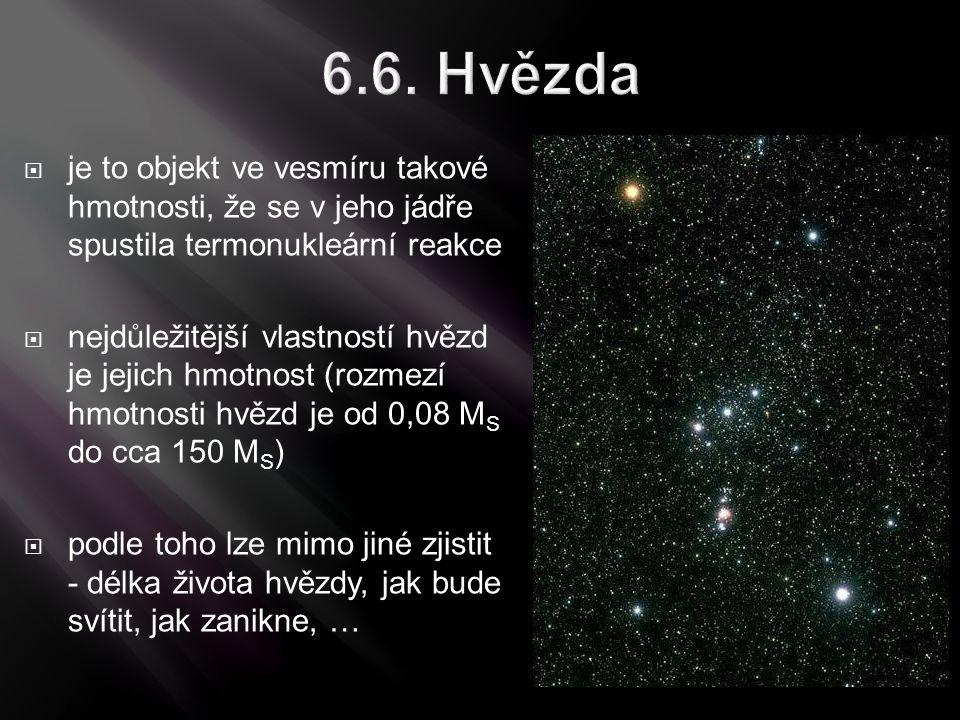 6.6. Hvězda  je to objekt ve vesmíru takové hmotnosti, že se v jeho jádře spustila termonukleární reakce  nejdůležitější vlastností hvězd je jejich
