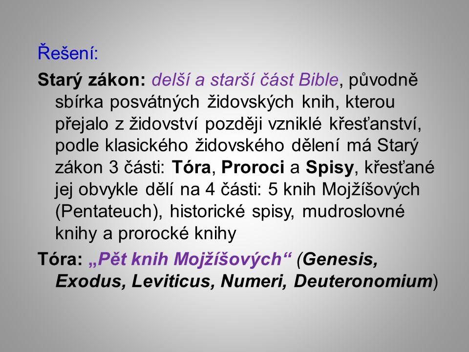 """Řešení: Starý zákon: delší a starší část Bible, původně sbírka posvátných židovských knih, kterou přejalo z židovství později vzniklé křesťanství, podle klasického židovského dělení má Starý zákon 3 části: Tóra, Proroci a Spisy, křesťané jej obvykle dělí na 4 části: 5 knih Mojžíšových (Pentateuch), historické spisy, mudroslovné knihy a prorocké knihy Tóra: """"Pět knih Mojžíšových (Genesis, Exodus, Leviticus, Numeri, Deuteronomium)"""