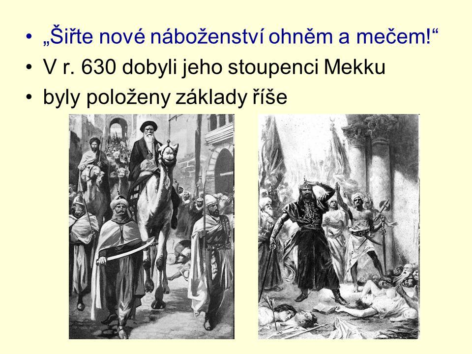 """""""Šiřte nové náboženství ohněm a mečem!"""" V r. 630 dobyli jeho stoupenci Mekku byly položeny základy říše"""