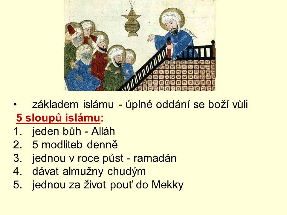 základem islámu - úplné oddání se boží vůli 5 sloupů islámu: 1.jeden bůh - Alláh 2.5 modliteb denně 3.jednou v roce půst - ramadán 4.dávat almužny chudým 5.jednou za život pouť do Mekky