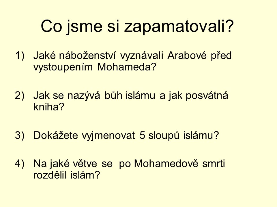 Co jsme si zapamatovali? 1)Jaké náboženství vyznávali Arabové před vystoupením Mohameda? 2)Jak se nazývá bůh islámu a jak posvátná kniha? 3)Dokážete v