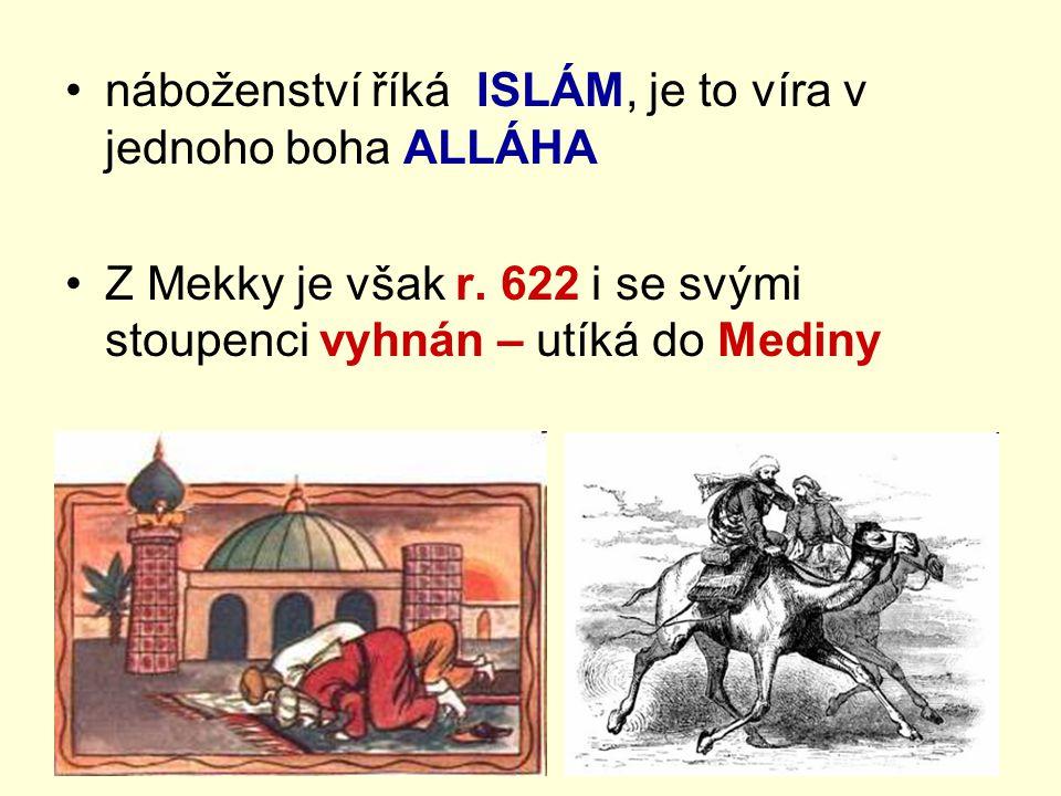 náboženství říká ISLÁM, je to víra v jednoho boha ALLÁHA Z Mekky je však r. 622 i se svými stoupenci vyhnán – utíká do Mediny