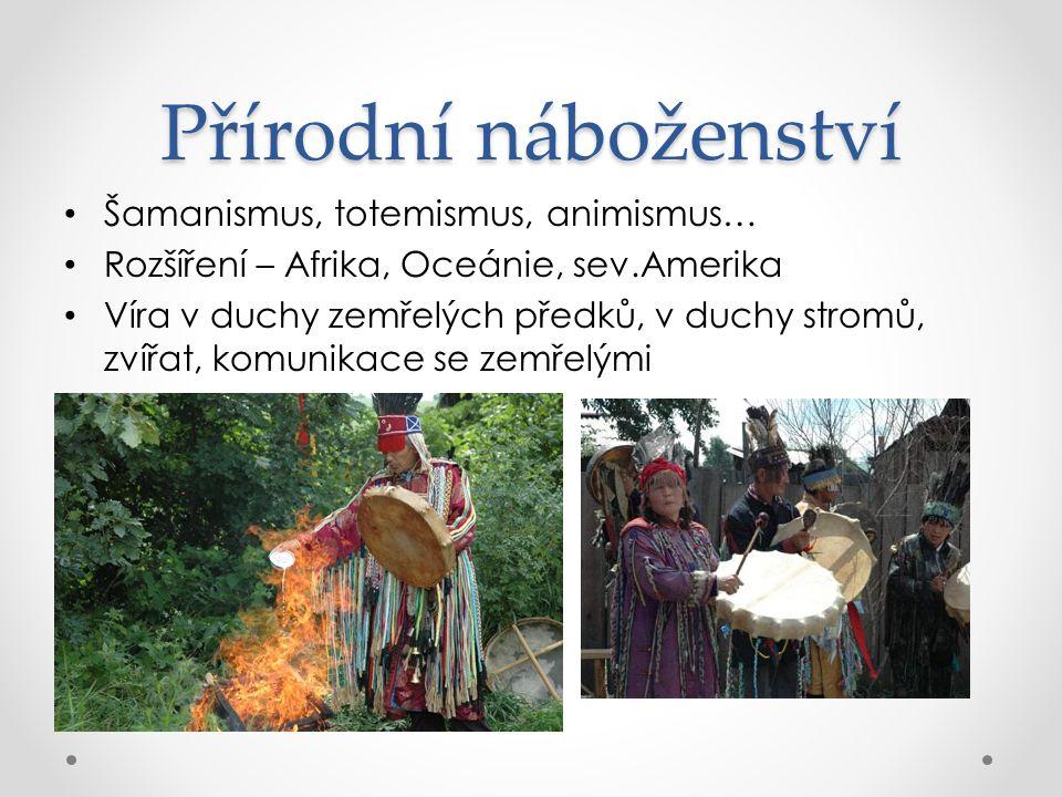 Přírodní náboženství Šamanismus, totemismus, animismus… Rozšíření – Afrika, Oceánie, sev.Amerika Víra v duchy zemřelých předků, v duchy stromů, zvířat, komunikace se zemřelými