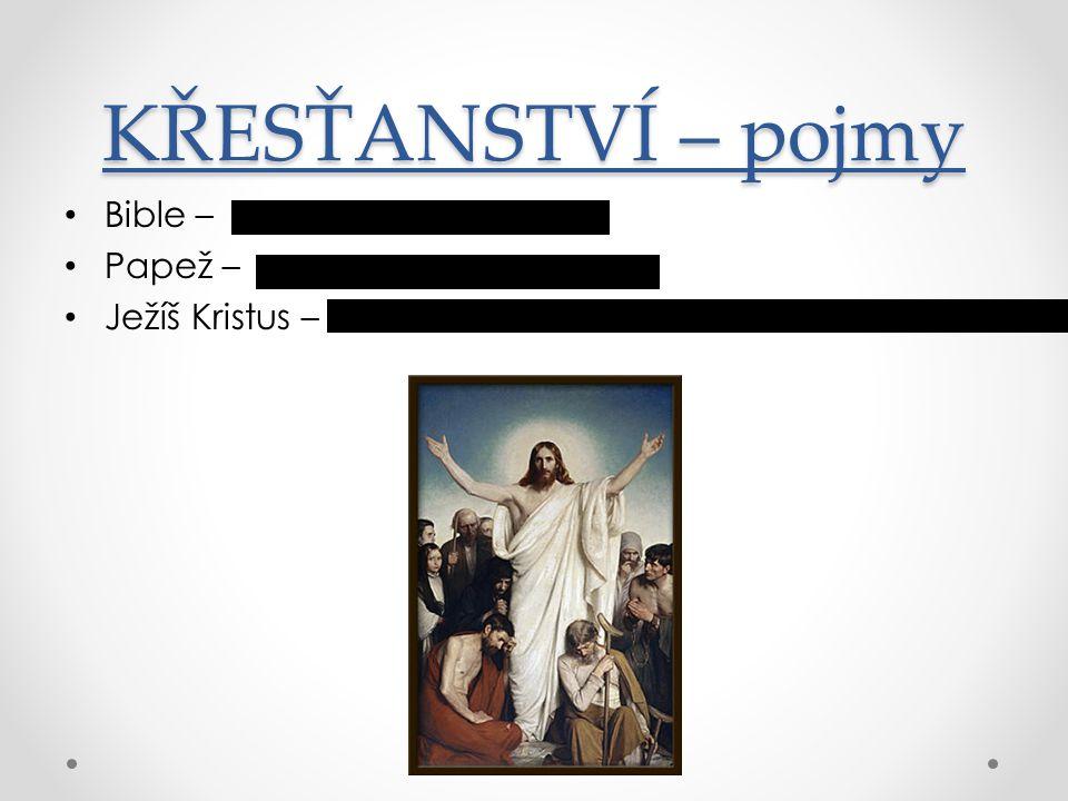 KŘESŤANSTVÍ – pojmy Bible – Papež – Ježíš Kristus – Posvátná kniha křesťanů Hlava katolické církve Ústřední postava křesťanství, křesťané jej považují za Spasitele, Božího syna