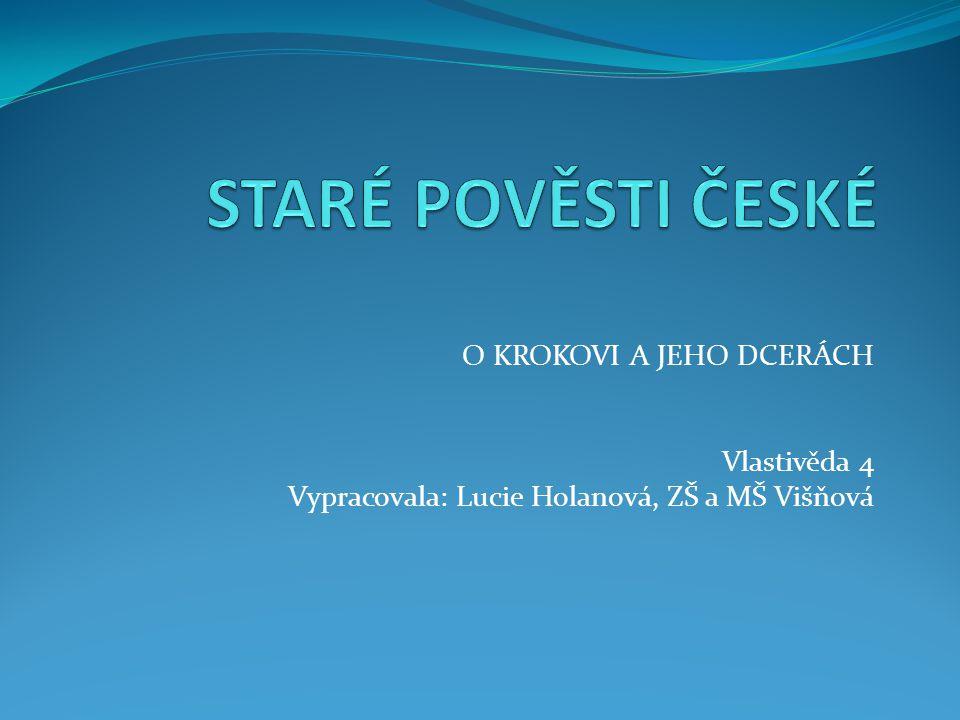 O KROKOVI A JEHO DCERÁCH Vlastivěda 4 Vypracovala: Lucie Holanová, ZŠ a MŠ Višňová