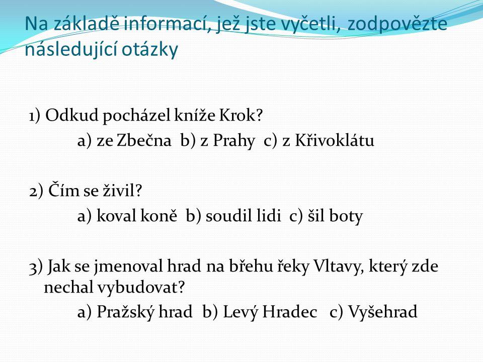 Na základě informací, jež jste vyčetli, zodpovězte následující otázky 1) Odkud pocházel kníže Krok? a) ze Zbečna b) z Prahy c) z Křivoklátu 2) Čím se