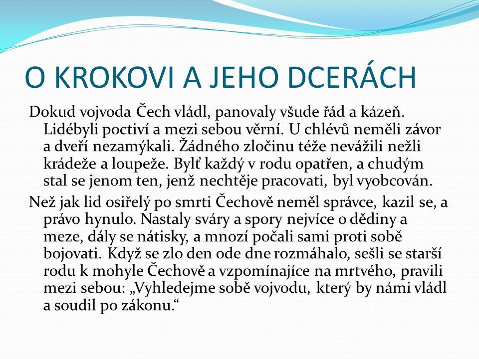 O KROKOVI A JEHO DCERÁCH Dokud vojvoda Čech vládl, panovaly všude řád a kázeň. Lidébyli poctiví a mezi sebou věrní. U chlévů neměli závor a dveří neza