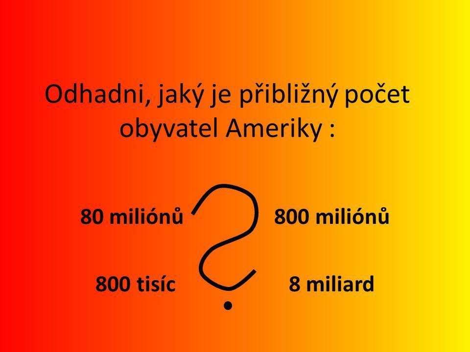 80 miliónů 800 miliónů 800 tisíc 8 miliard Odhadni, jaký je přibližný počet obyvatel Ameriky : ŘEŠENÍ