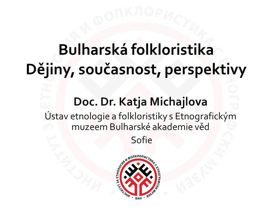 Bulharská folkloristika Dějiny, současnost, perspektivy Doc. Dr. Katja Michajlova Ústav etnologie a folkloristiky s Etnografickým muzeem Bulharské aka