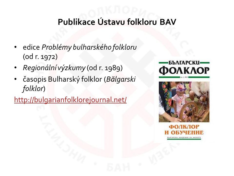 Publikace Ústavu folkloru BAV edice Problémy bulharského folkloru (od r. 1972) Regionální výzkumy (od r. 1989) časopis Bulharský folklor (B ă lgarski