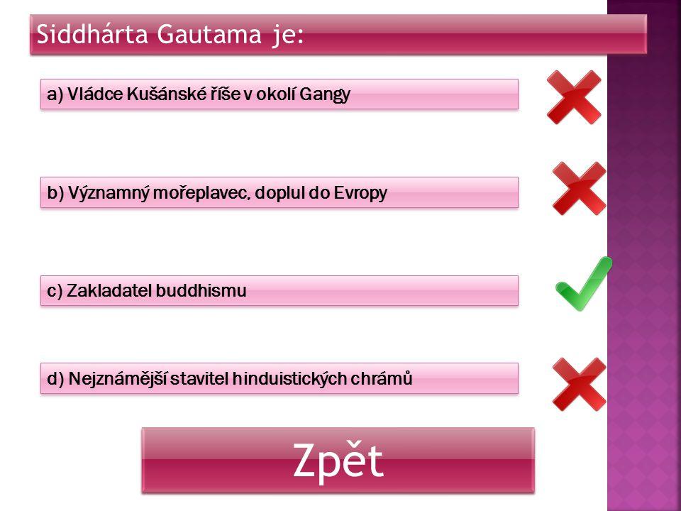 Siddhárta Gautama je: a) Vládce Kušánské říše v okolí Gangy b) Významný mořeplavec, doplul do Evropy c) Zakladatel buddhismu d) Nejznámější stavitel h
