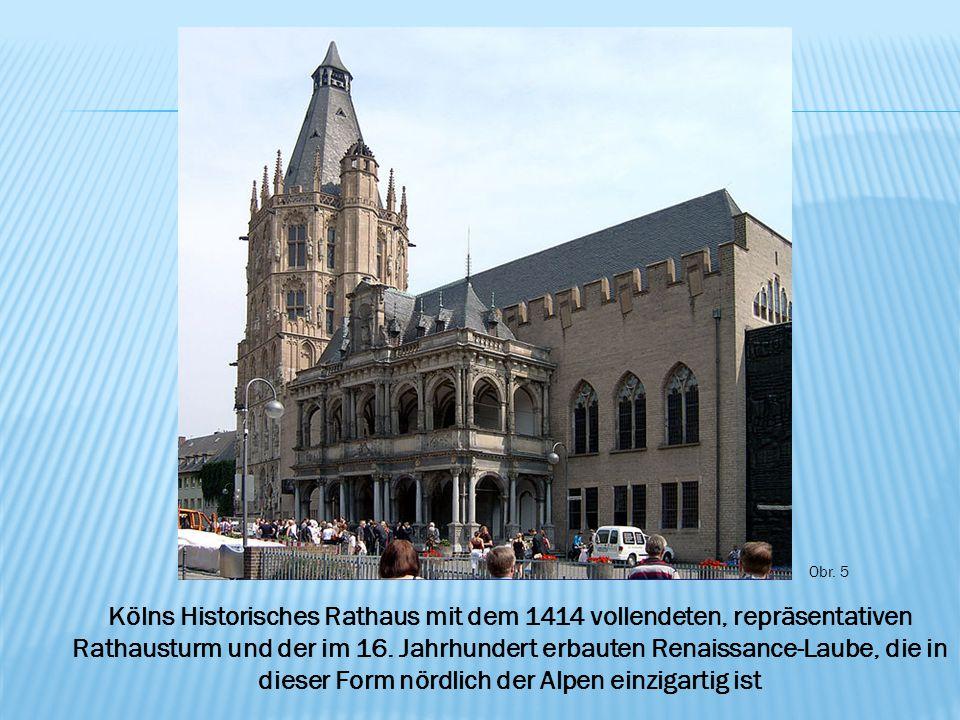 Obr. 5 Kölns Historisches Rathaus mit dem 1414 vollendeten, repräsentativen Rathausturm und der im 16. Jahrhundert erbauten Renaissance-Laube, die in