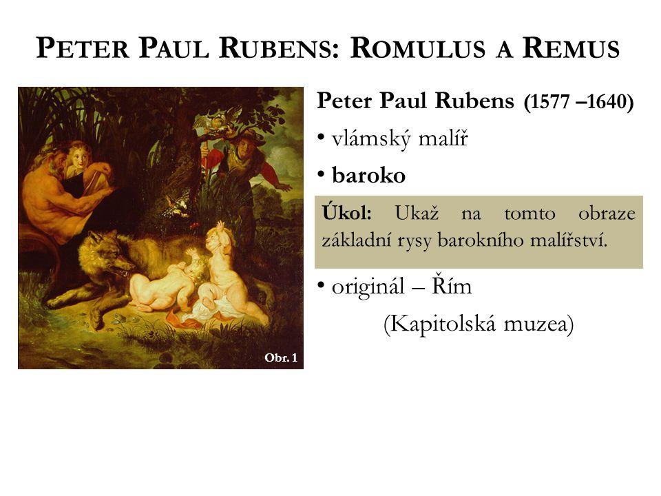 Obr. 1 P ETER P AUL R UBENS : R OMULUS A R EMUS Peter Paul Rubens (1577 –1640) vlámský malíř baroko originál – Řím (Kapitolská muzea) Úkol: Ukaž na to