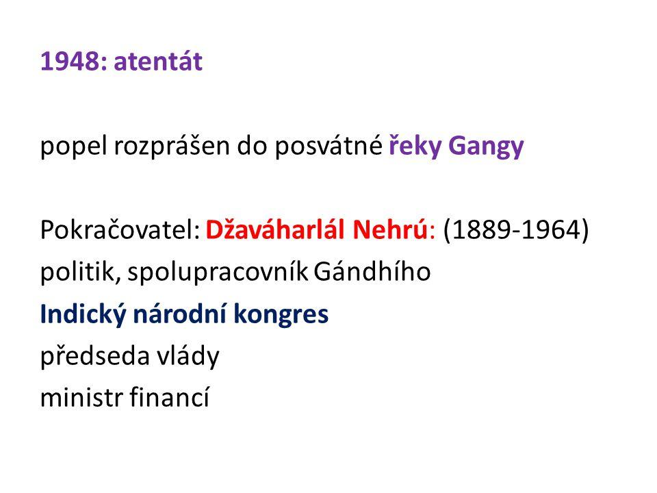 1948: atentát popel rozprášen do posvátné řeky Gangy Pokračovatel: Džaváharlál Nehrú: (1889-1964) politik, spolupracovník Gándhího Indický národní kongres předseda vlády ministr financí