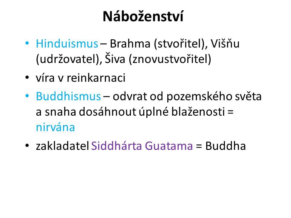 Náboženství Hinduismus – Brahma (stvořitel), Višňu (udržovatel), Šiva (znovustvořitel) víra v reinkarnaci Buddhismus – odvrat od pozemského světa a snaha dosáhnout úplné blaženosti = nirvána zakladatel Siddhárta Guatama = Buddha