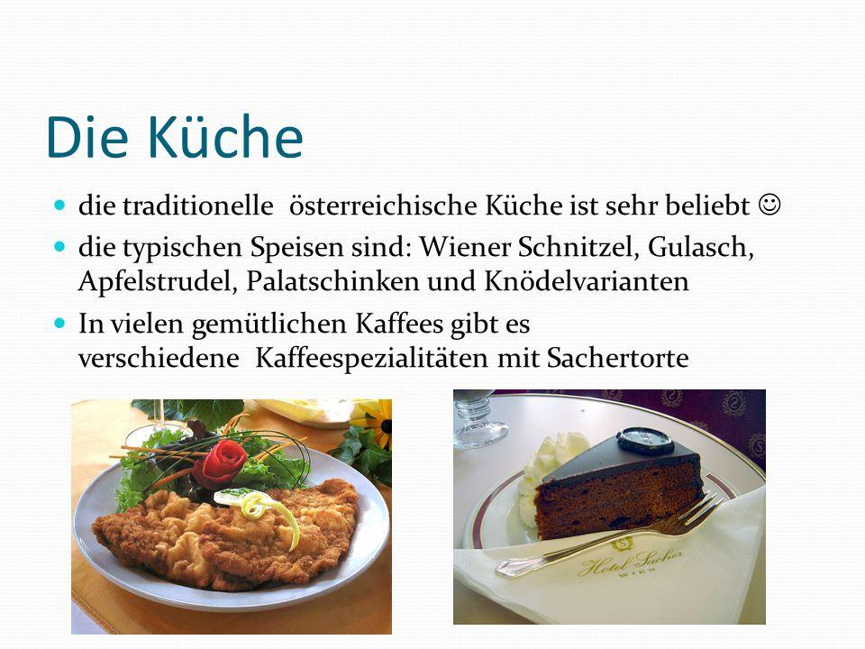 Die Küche die traditionelle österreichische Küche ist sehr beliebt die typischen Speisen sind: Wiener Schnitzel, Gulasch, Apfelstrudel, Palatschinken und Knödelvarianten In vielen gemütlichen Kaffees gibt es verschiedene Kaffeespezialitäten mit Sachertorte