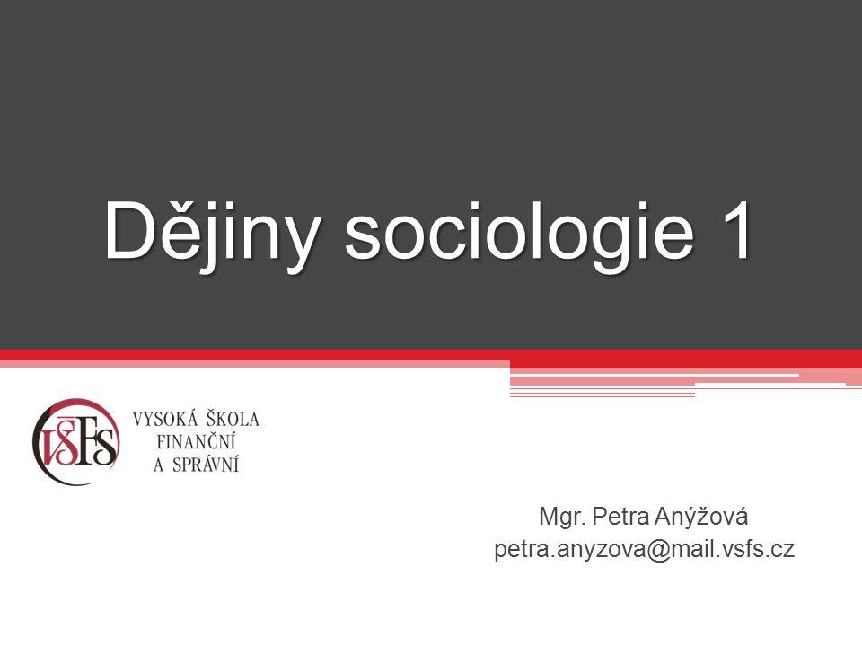 Dějiny sociologie 1 Mgr. Petra Anýžová petra.anyzova@mail.vsfs.cz